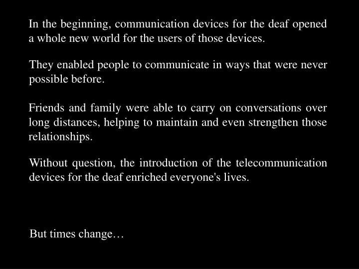 In the beginning, communication devices for the deaf opened a whole new world for the users of those...