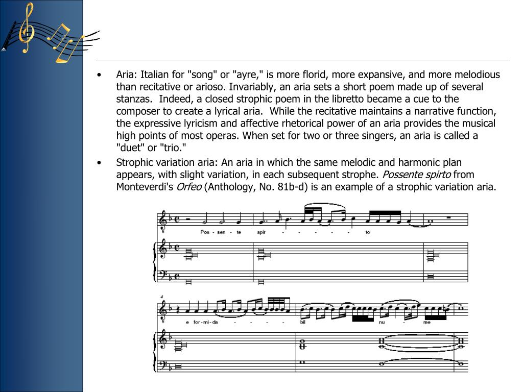 """Aria: Italian for """"song"""" or """"ayre,"""" is more florid, more expansive, and more melodious than recitative or arioso. Invariably, an aria sets a short poem made up of several stanzas.  Indeed, a closed strophic poem in the libretto became a cue to the composer to create a lyrical aria.  While the recitative maintains a narrative function, the expressive lyricism and affective rhetorical power of an aria provides the musical high points of most operas. When set for two or three singers, an aria is called a """"duet"""" or """"trio."""""""