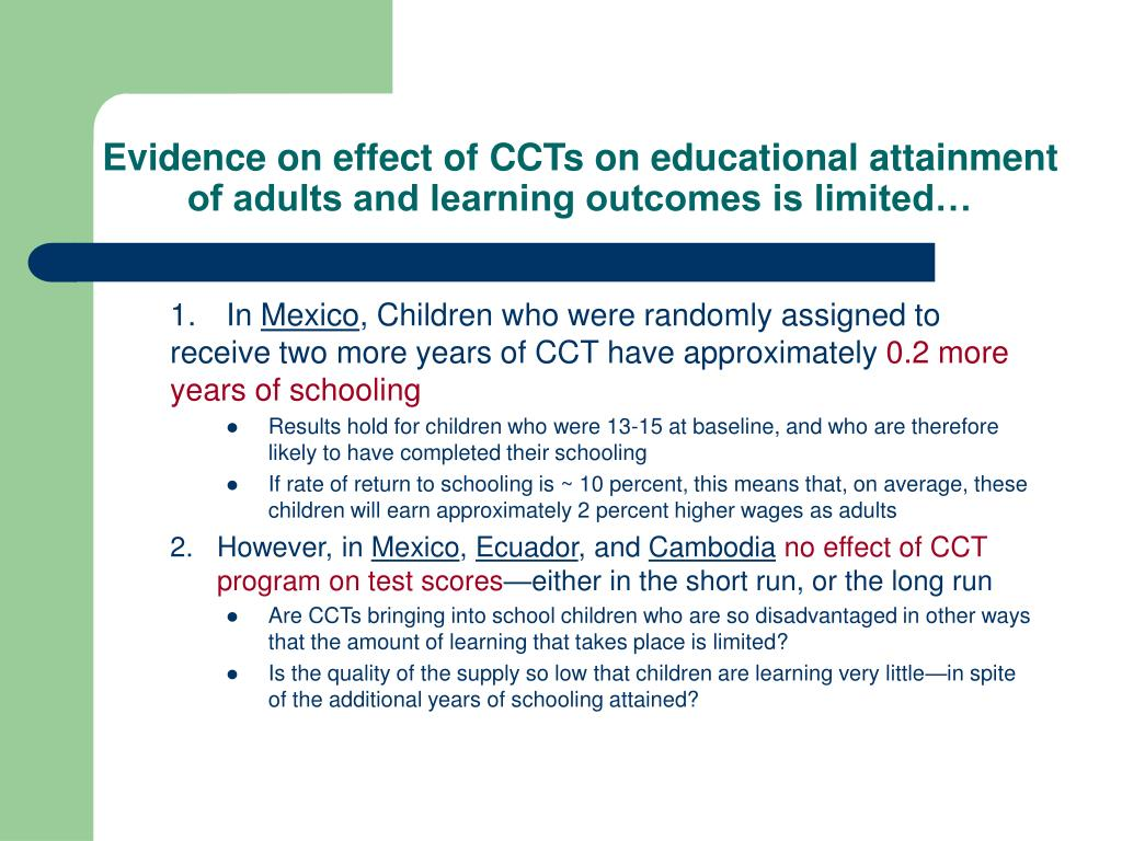 Evidence on effect of CCTs on educational attainment of adults and learning outcomes is limited…