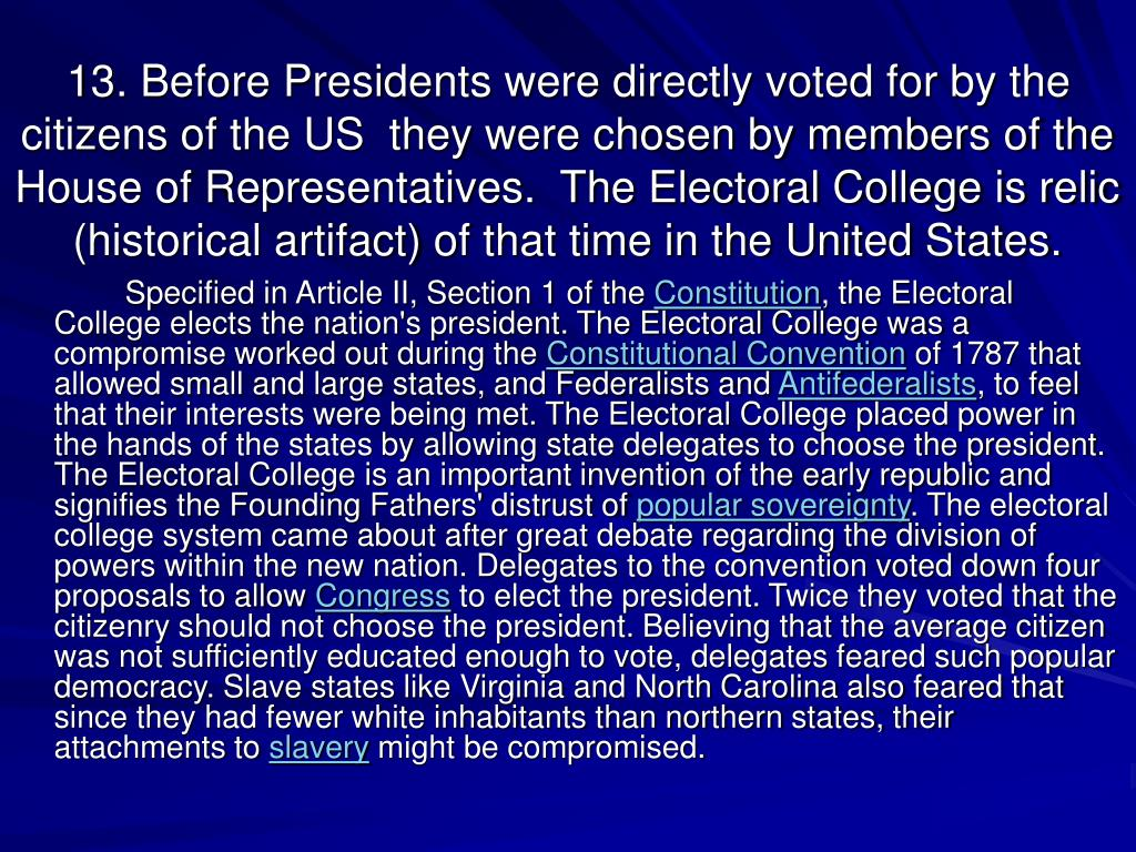 13. Before Presidents were directly voted for by the citizens of the US  they were chosen by members of the House of Representatives.  The Electoral College is relic (historical artifact) of that time in the United States.
