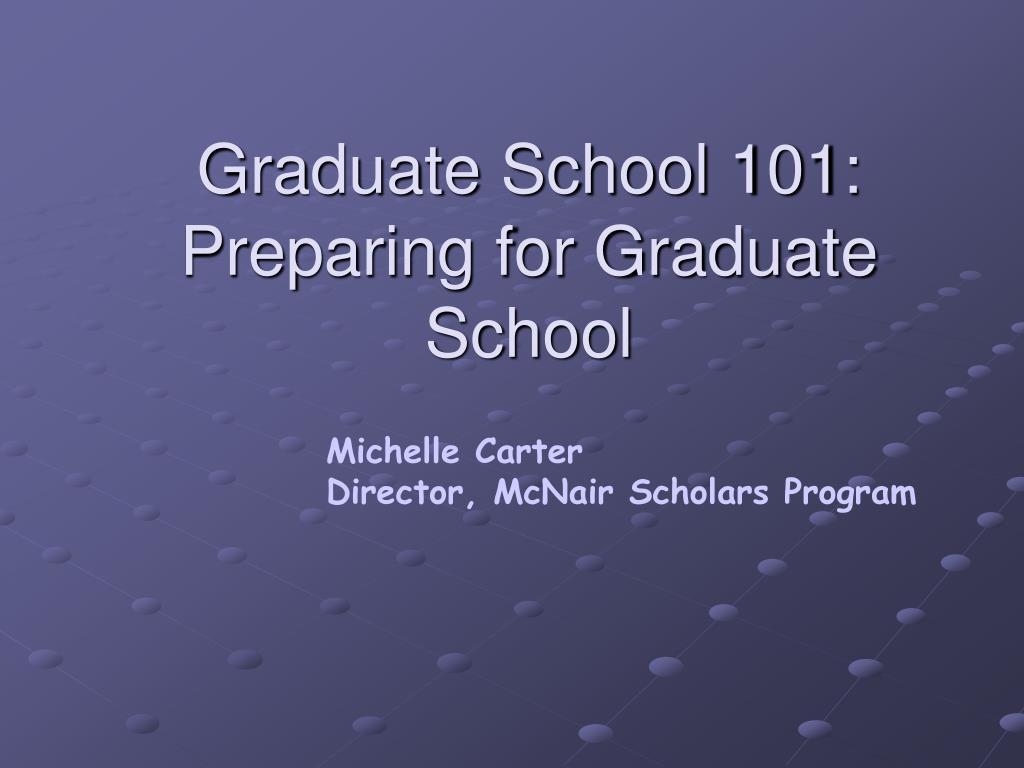 graduate school 101 preparing for graduate school l.