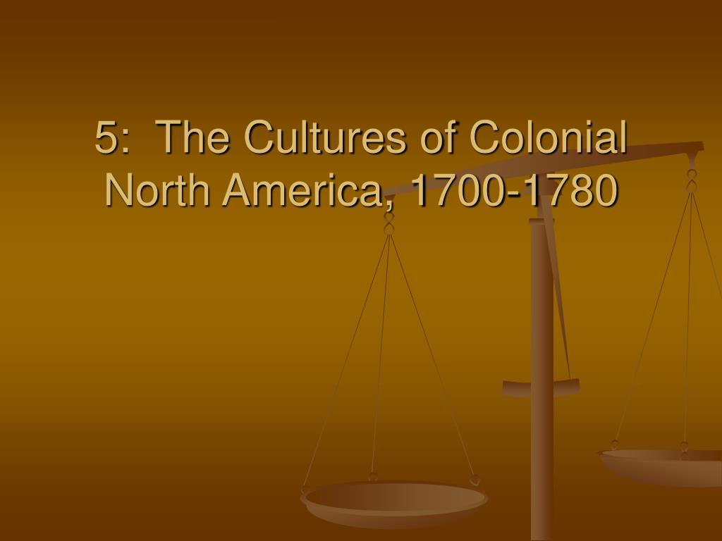 5 the cultures of colonial north america 1700 1780 l.