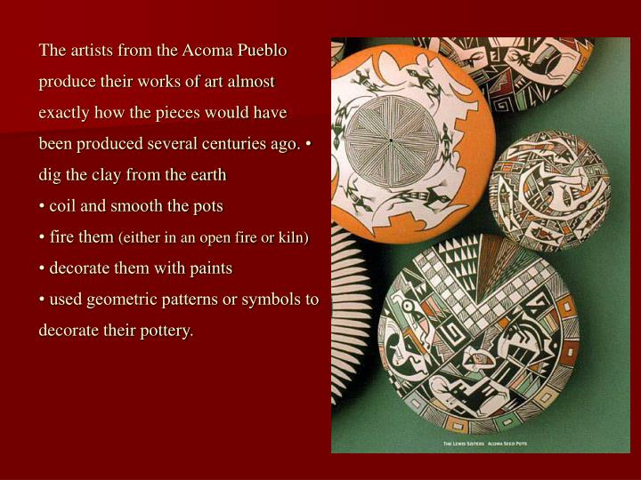 The artists from the Acoma Pueblo produce their works of art almost exactly how the pieces would hav...