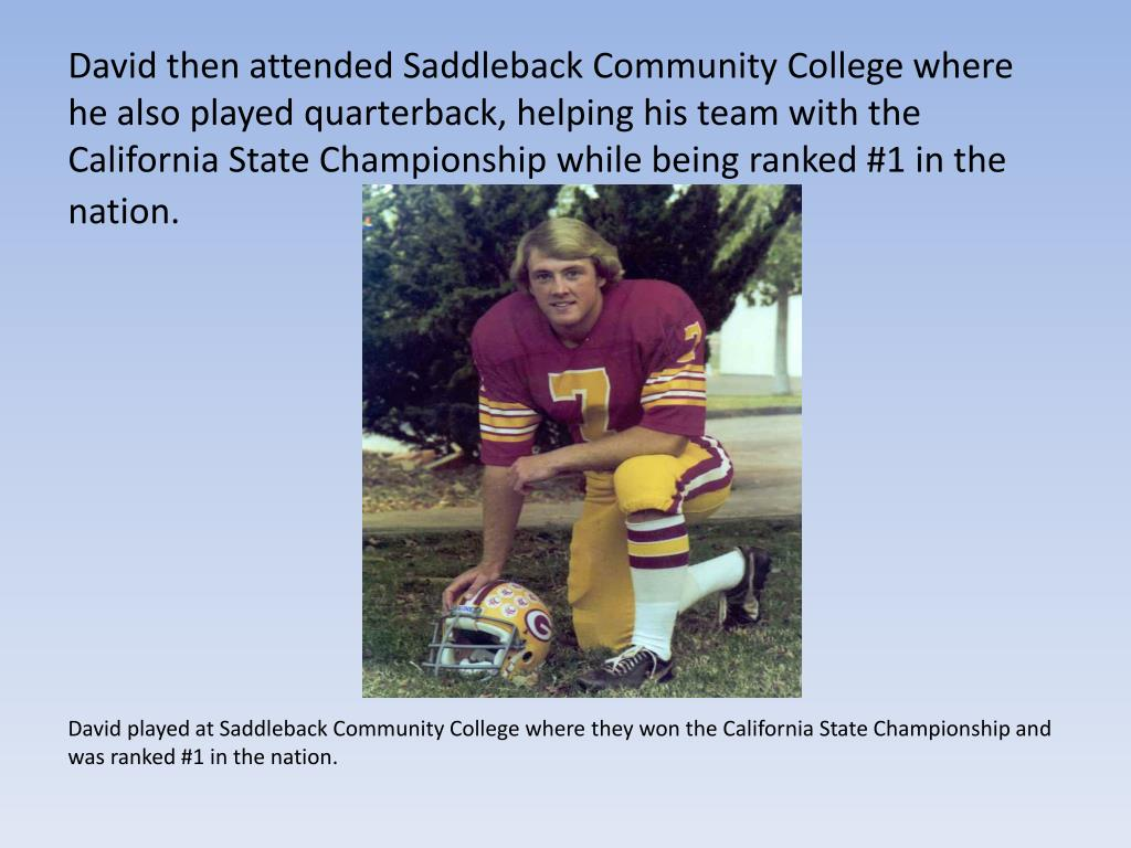 David then attended Saddleback Community College where he also played quarterback, helping his team with the California State Championship while being ranked #1 in the nation