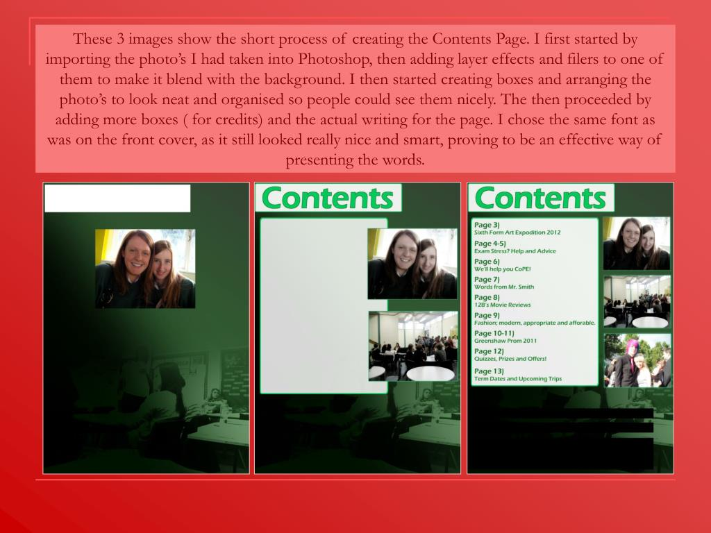 These 3 images show the short process of creating the Contents Page. I first started by importing the photo's I had taken into Photoshop, then adding layer effects and filers to one of them to make it blend with the background. I then started creating boxes and arranging the photo's to look neat and organised so people could see them nicely. The then proceeded by adding more boxes ( for credits) and the actual writing for the page. I chose the same font as was on the front cover, as it still looked really nice and smart, proving to be an effective way of presenting the words.