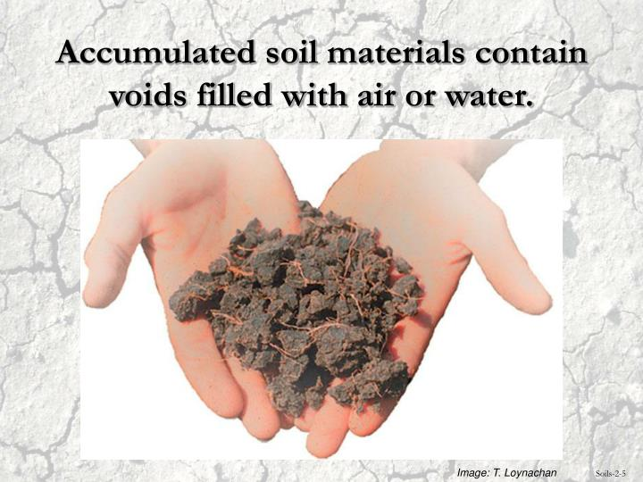 Accumulated soil materials contain voids filled with air or water.