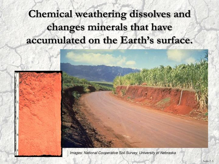 Chemical weathering dissolves and changes minerals that have accumulated on the Earth's surface.