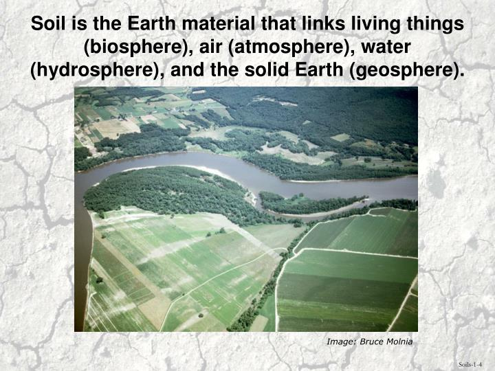 Soil is the Earth material that links living things (biosphere), air (atmosphere), water (hydrosphere), and the solid Earth (geosphere).