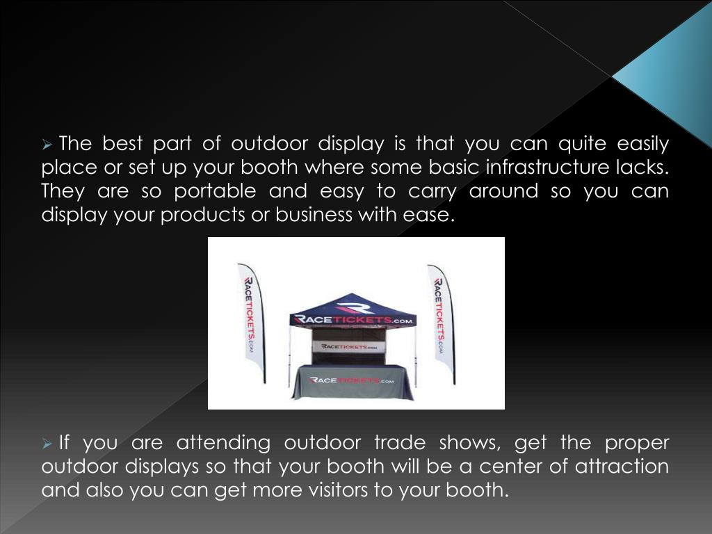 The best part of outdoor display is that you can quite easily place or set up your booth where some basic infrastructure lacks. They are so portable and easy to carry around so you can display your products or business with ease.
