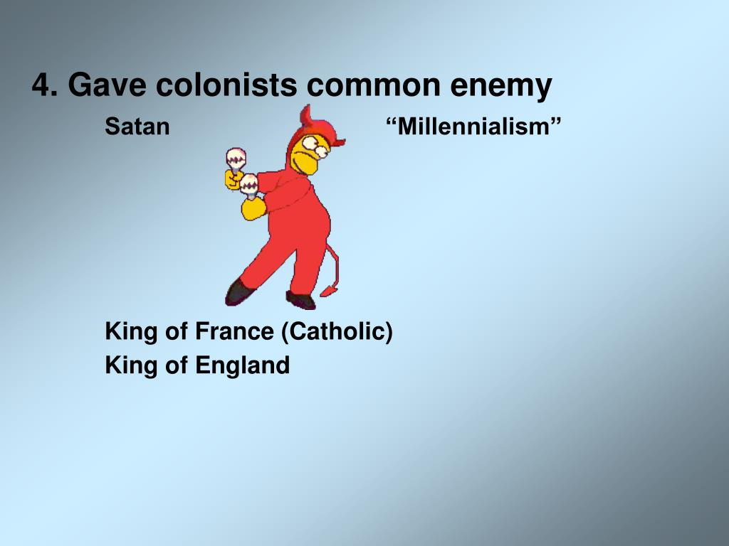 4. Gave colonists common enemy