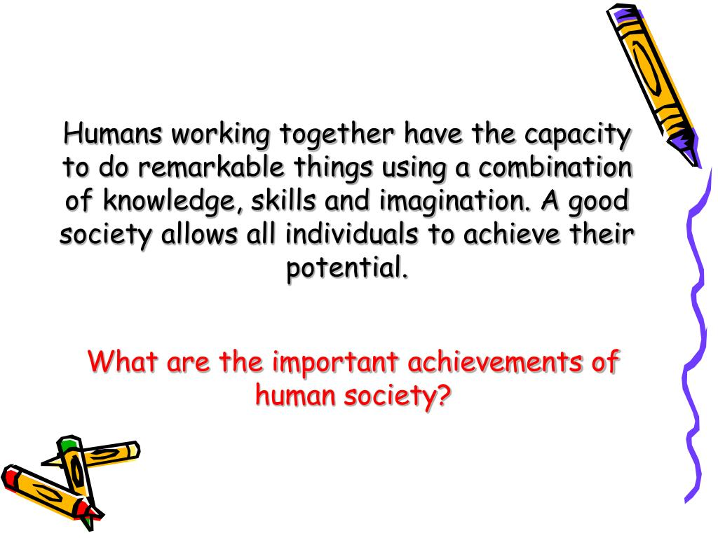 Humans working together have the capacity to do remarkable things using a combination of knowledge, skills and imagination. A good society allows all individuals to achieve their potential.