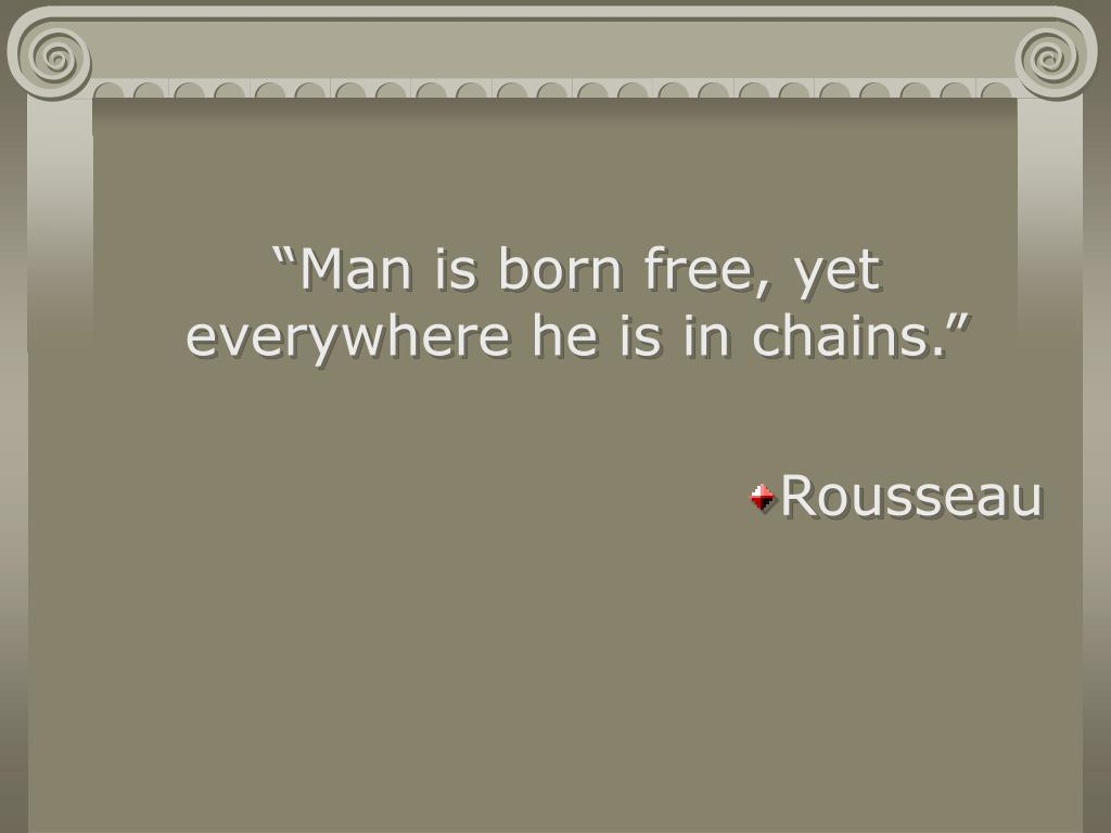 """""""Man is born free, yet everywhere he is in chains."""""""