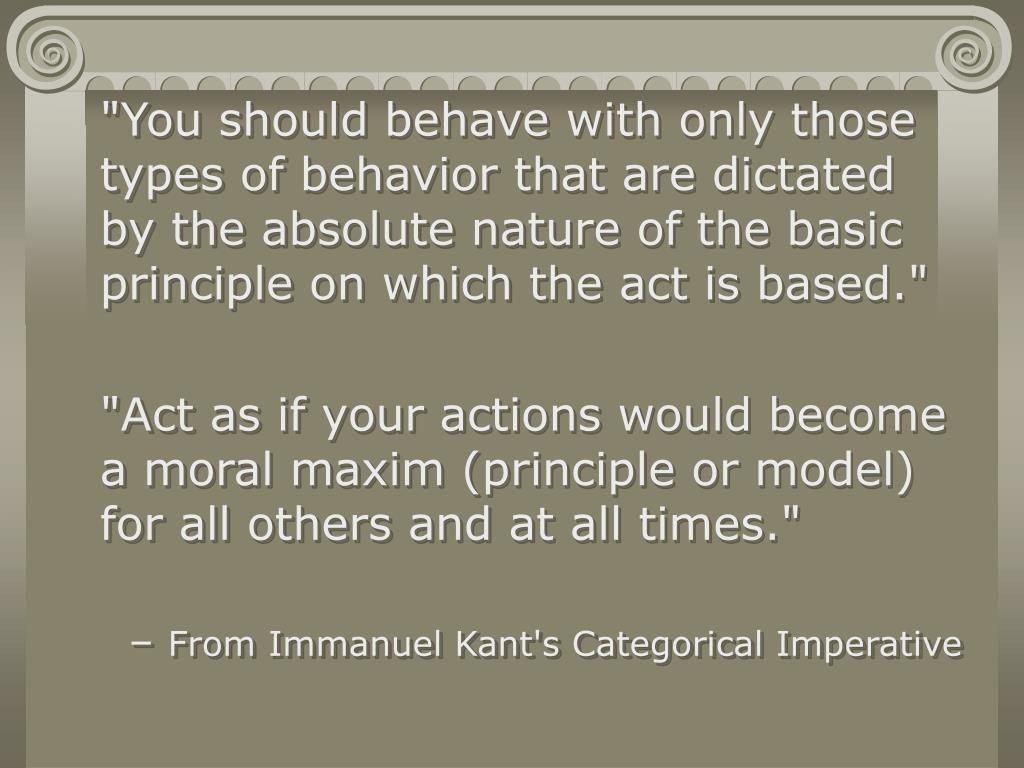 """""""You should behave with only those types of behavior that are dictated by the absolute nature of the basic principle on which the act is based."""""""