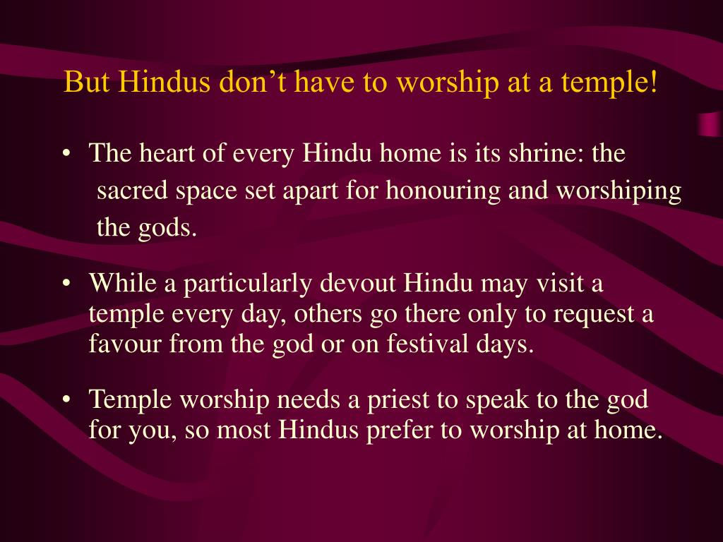 But Hindus don't have to worship at a temple!