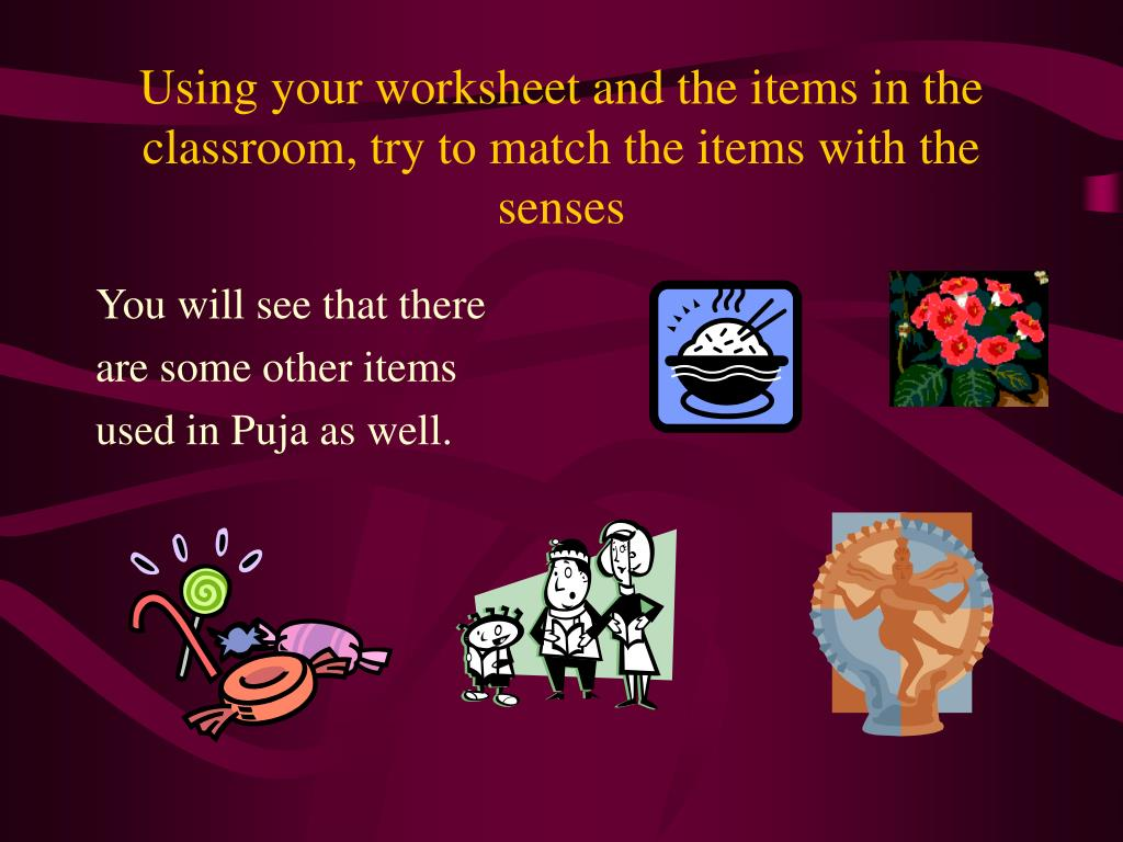 Using your worksheet and the items in the classroom, try to match the items with the senses