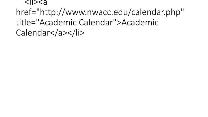 "<li><a href=""http://www.nwacc.edu/calendar.php"" title=""Academic Calendar"">Academic Calendar</a></li>"