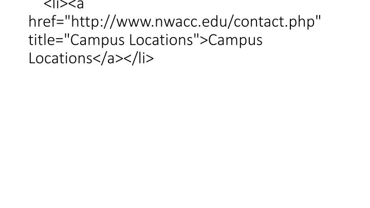 "<li><a href=""http://www.nwacc.edu/contact.php"" title=""Campus Locations"">Campus Locations</a></li>"