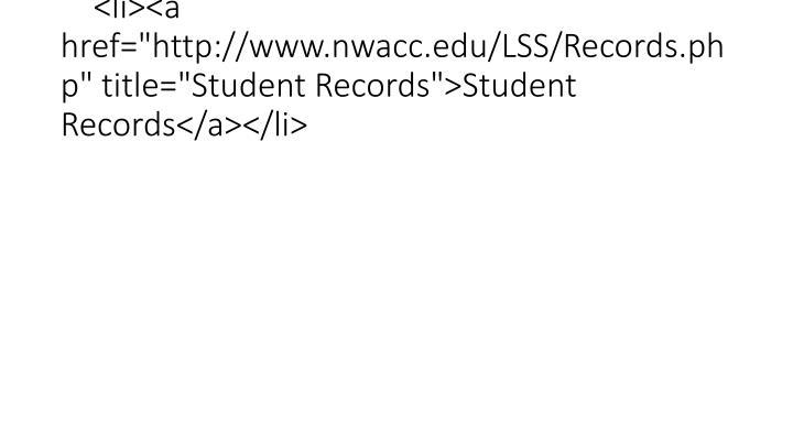 "<li><a href=""http://www.nwacc.edu/LSS/Records.php"" title=""Student Records"">Student Records</a></li>"