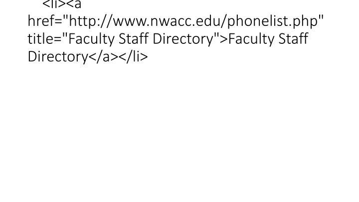 "<li><a href=""http://www.nwacc.edu/phonelist.php"" title=""Faculty Staff Directory"">Faculty Staff Directory</a></li>"