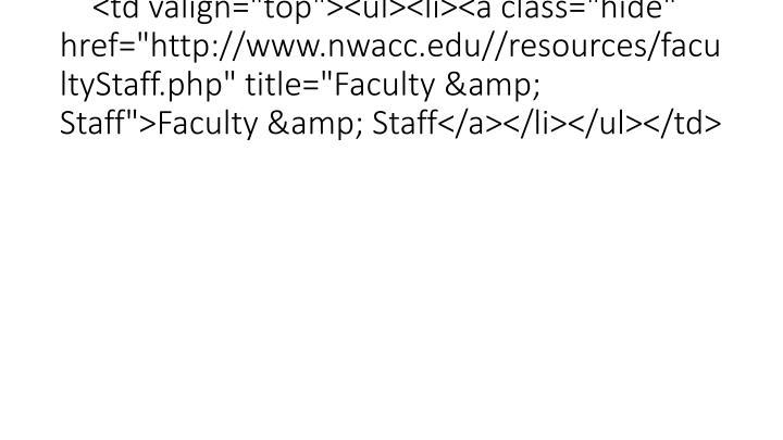 "<td valign=""top""><ul><li><a class=""hide"" href=""http://www.nwacc.edu//resources/facultyStaff.php"" title=""Faculty & Staff"">Faculty & Staff</a></li></ul></td>"