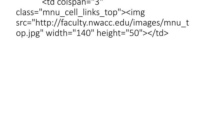 "<td colspan=""3"" class=""mnu_cell_links_top""><img src=""http://faculty.nwacc.edu/images/mnu_top.jpg"" width=""140"" height=""50""></td>"