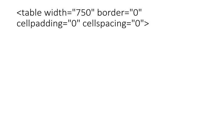 "<table width=""750"" border=""0"" cellpadding=""0"" cellspacing=""0"">"