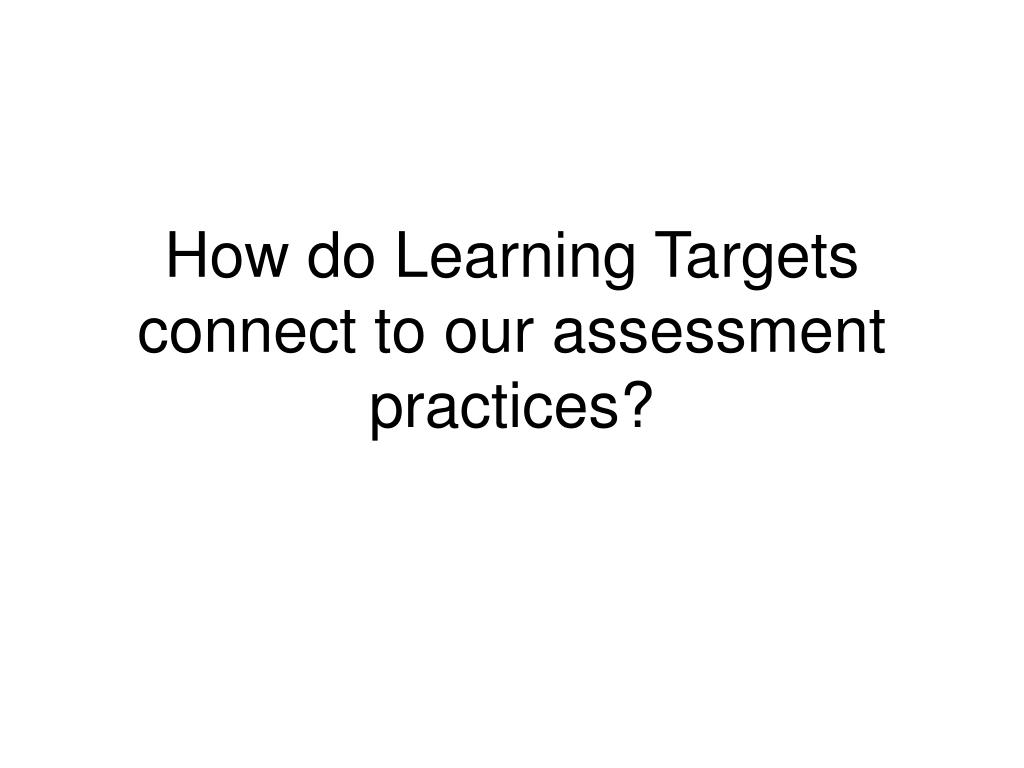 How do Learning Targets connect to our assessment practices?