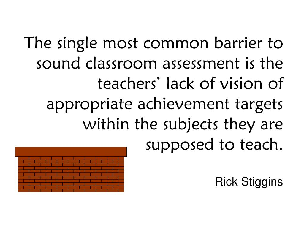 The single most common barrier to sound classroom assessment is the teachers' lack of vision of appropriate achievement targets within the subjects they are supposed to teach