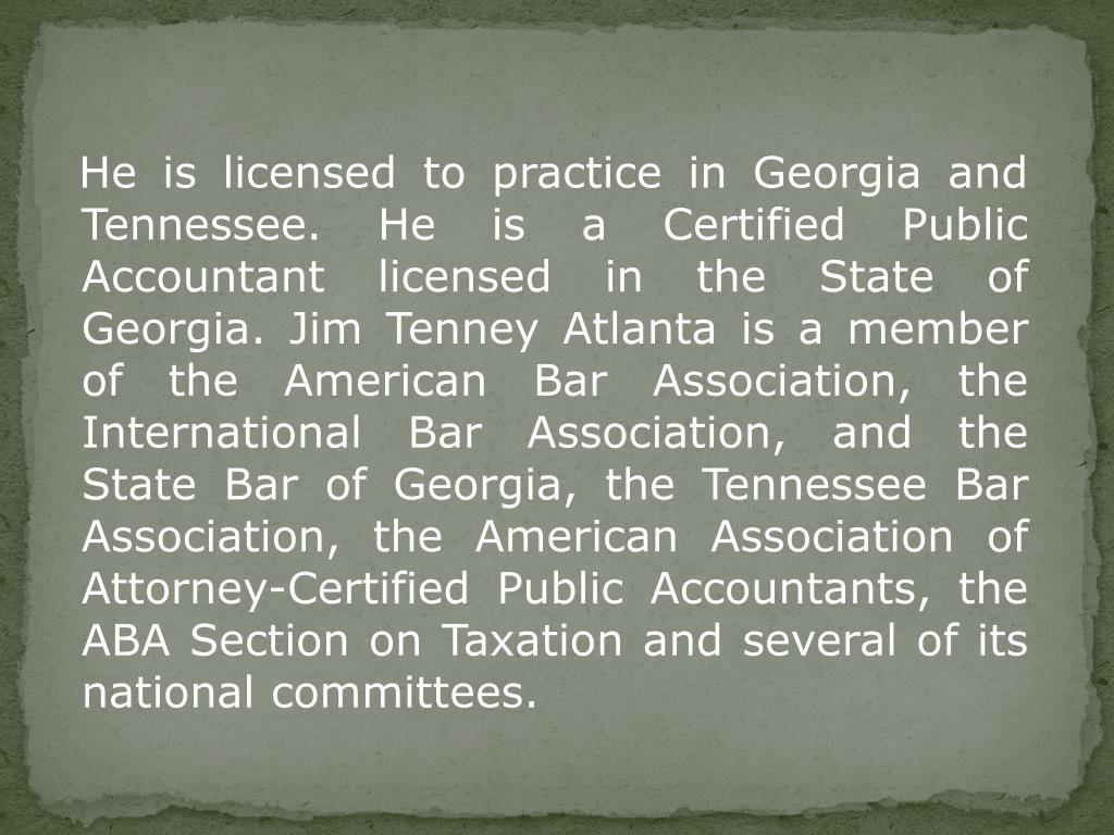 He is licensed to practice in Georgia and Tennessee. He is a Certified Public Accountant licensed in the State of Georgia. Jim Tenney Atlanta is a member of the American Bar Association, the International Bar Association, and the State Bar of Georgia, the Tennessee Bar Association, the American Association of Attorney-Certified Public Accountants, the ABA Section on Taxation and several of its national committees.