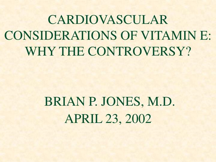 Cardiovascular considerations of vitamin e why the controversy brian p jones m d april 23 2002