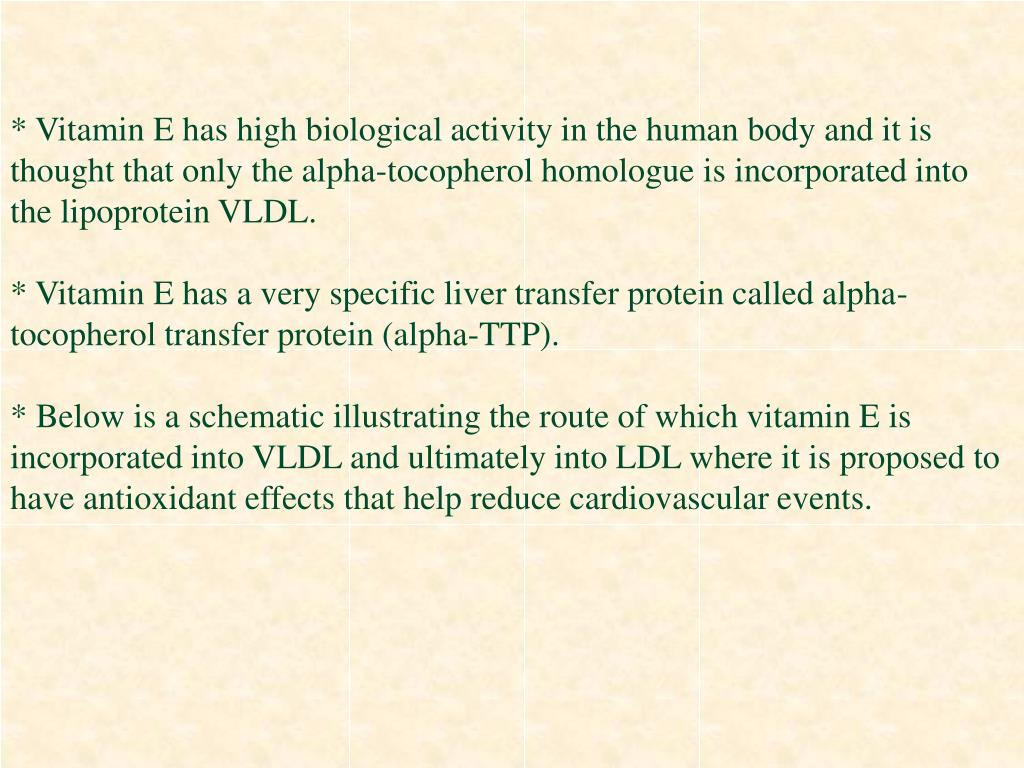 * Vitamin E has high biological activity in the human body and it is thought that only the alpha-tocopherol homologue is incorporated into the lipoprotein VLDL.