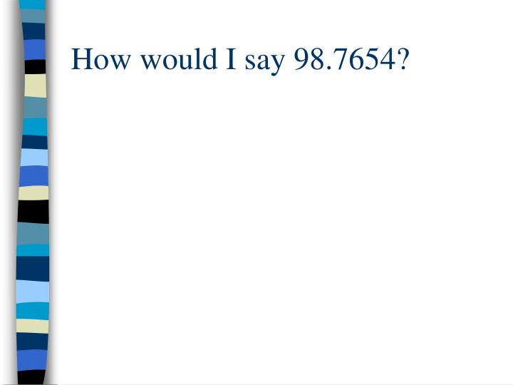How would I say 98.7654?