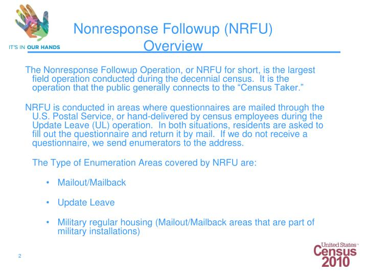 "The Nonresponse Followup Operation, or NRFU for short, is the largest field operation conducted during the decennial census.  It is the operation that the public generally connects to the ""Census Taker."""