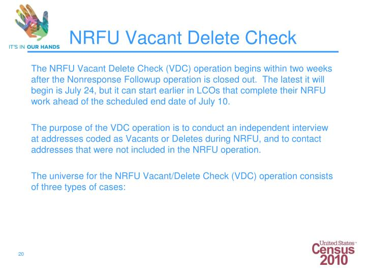 The NRFU Vacant Delete Check (VDC) operation begins within two weeks after the Nonresponse Followup operation is closed out.  The latest it will begin is July 24, but it can start earlier in LCOs that complete their NRFU work ahead of the scheduled end date of July 10.