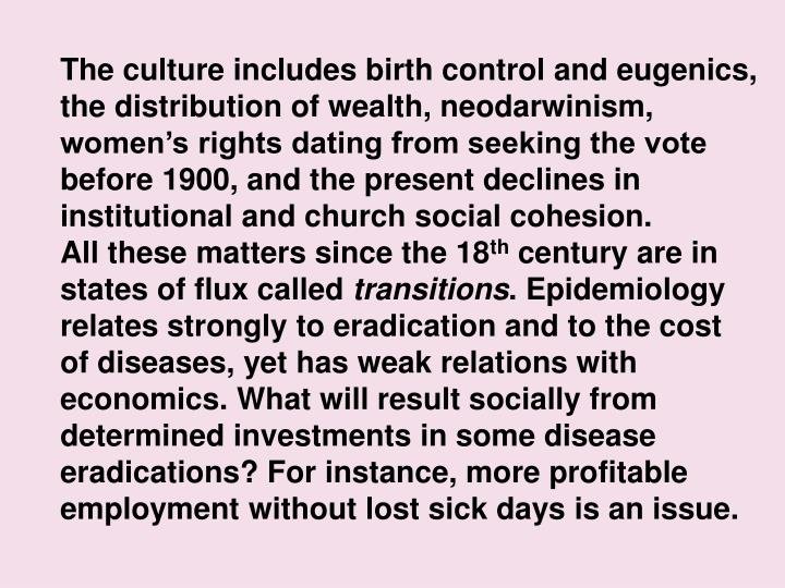 The culture includes birth control and eugenics, the distribution of wealth, neodarwinism, women's rights dating from seeking the vote before 1900, and the present declines in institutional and church social cohesion.                        All these matters since the 18
