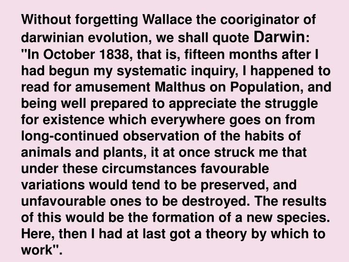 Without forgetting Wallace the cooriginator of darwinian evolution, we shall quote