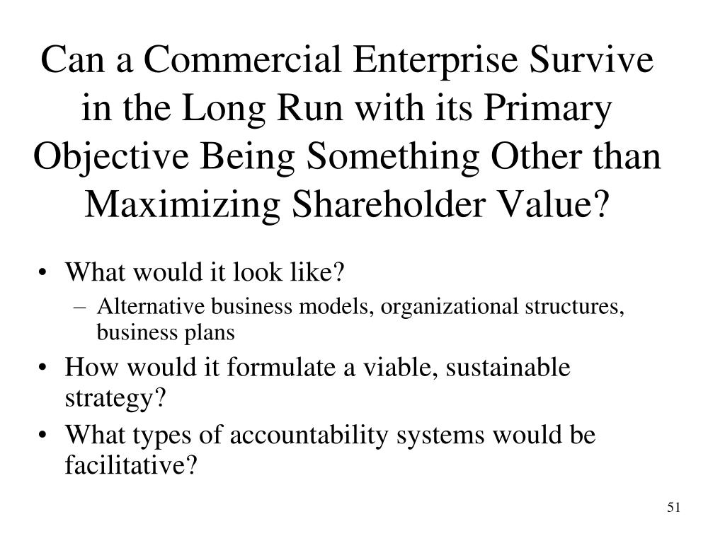Can a Commercial Enterprise Survive in the Long Run with its Primary Objective Being Something Other than Maximizing Shareholder Value?
