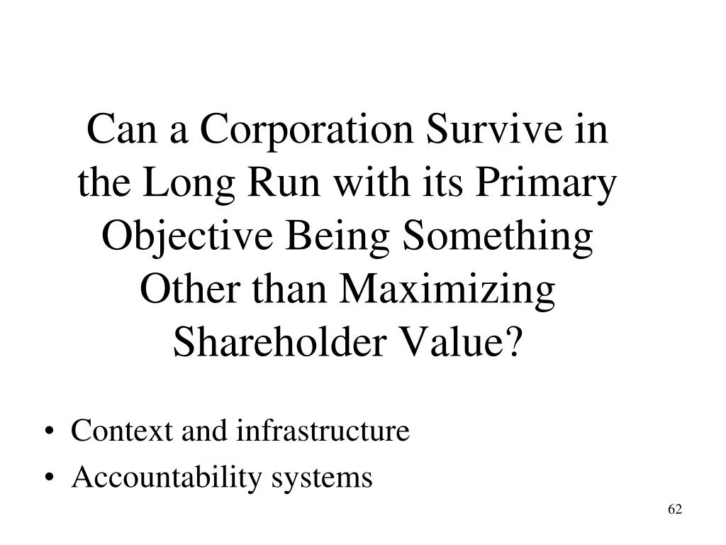 Can a Corporation Survive in the Long Run with its Primary Objective Being Something Other than Maximizing Shareholder Value?