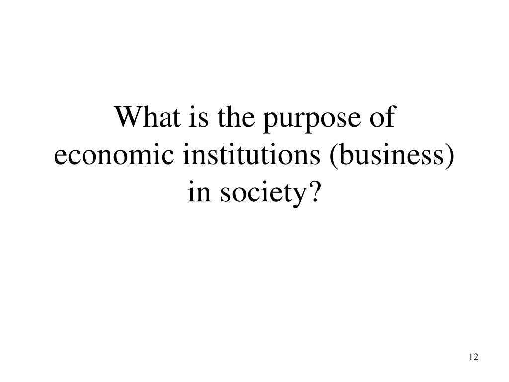What is the purpose of   economic institutions (business) in society?