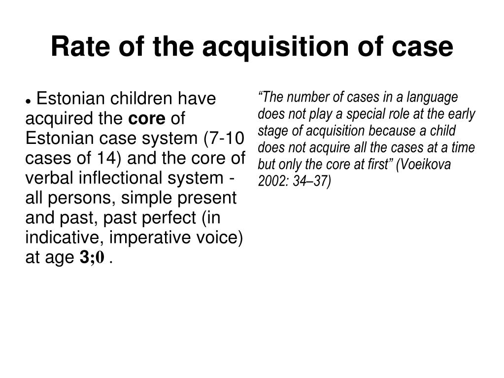 """""""The number of cases in a language does not play a special role at the early stage of acquisition because a child does not acquire all the cases at a time but only the core at first"""" (Voeikova 2002: 34–37)"""