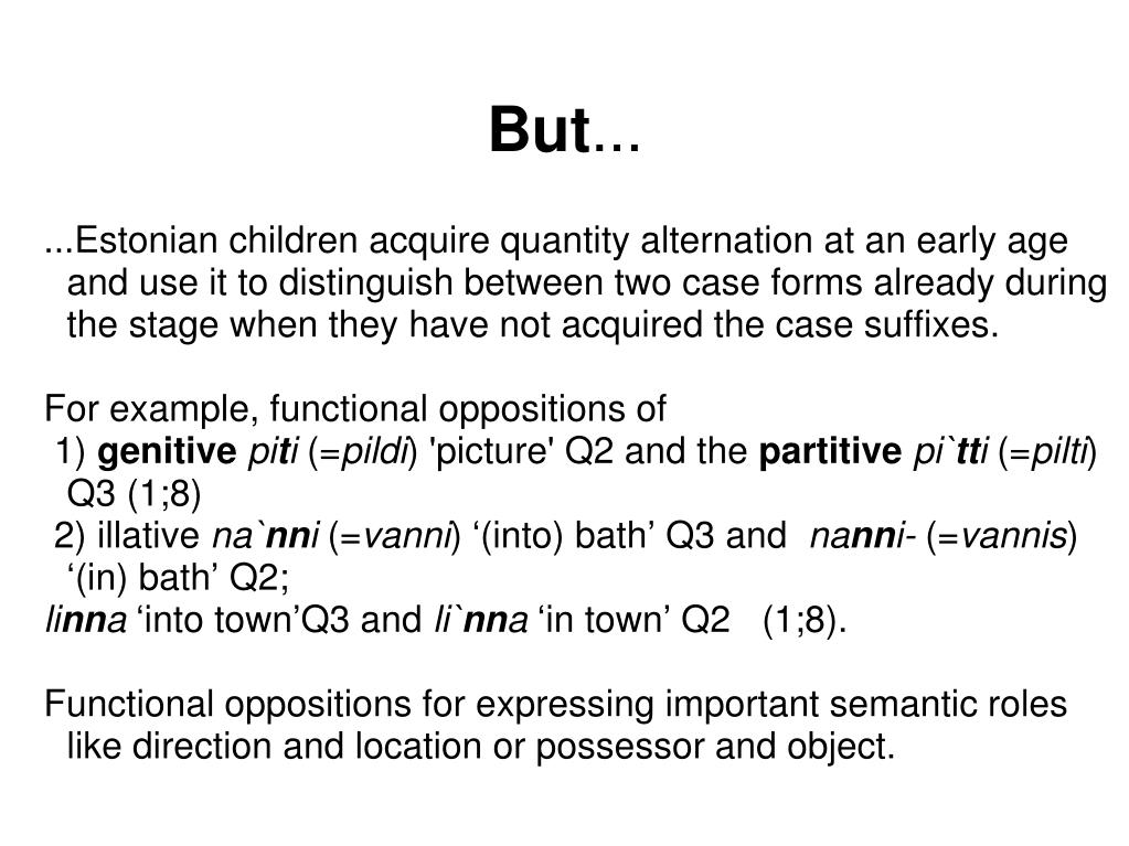 ...Estonian children acquire quantity alternation at an early age and use it to distinguish between two case forms already during the stage when they have not acquired the case suffixes.