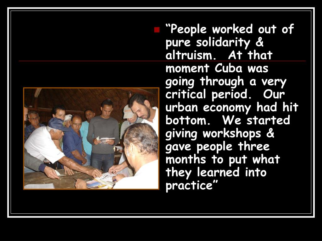 """""""People worked out of pure solidarity & altruism.  At that moment Cuba was going through a very critical period.  Our urban economy had hit bottom.  We started giving workshops & gave people three months to put what they learned into practice"""""""