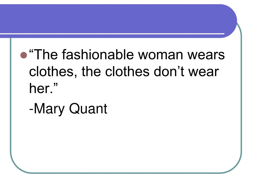 """""""The fashionable woman wears clothes, the clothes don't wear her."""""""