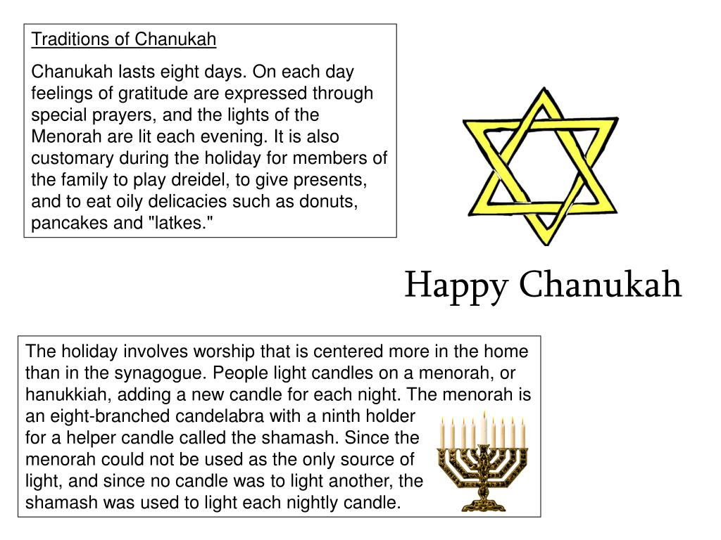 The holiday involves worship that is centered more in the home than in the synagogue. People light candles on a menorah, or hanukkiah, adding a new candle for each night. The menorah is an eight-branched candelabra with a ninth holder