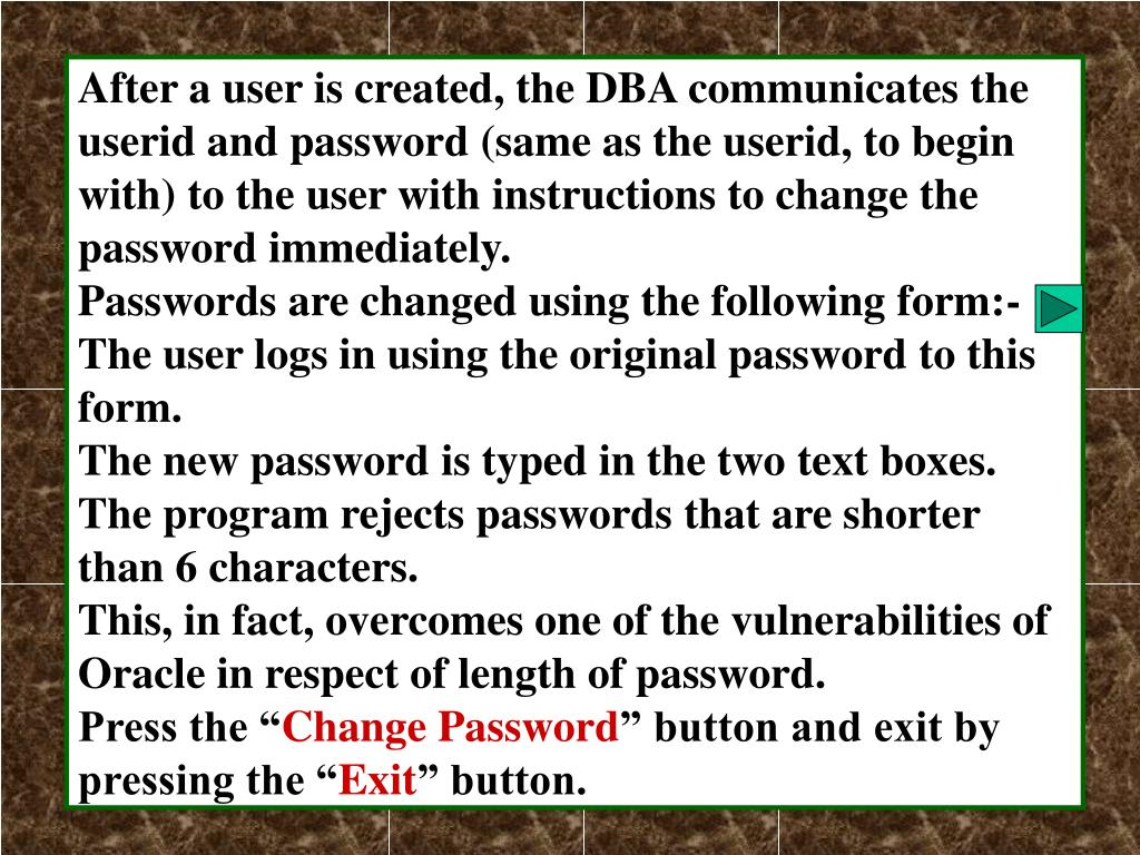 After a user is created, the DBA communicates the userid and password (same as the userid, to begin with) to the user with instructions to change the password immediately.