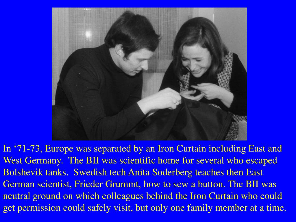 In '71-73, Europe was separated by an Iron Curtain including East and West Germany.  The BII was scientific home for several who escaped Bolshevik tanks.  Swedish tech Anita Soderberg teaches then East German scientist, Frieder Grummt, how to sew a button. The BII was neutral ground on which colleagues behind the Iron Curtain who could get permission could safely visit, but only one family member at a time.
