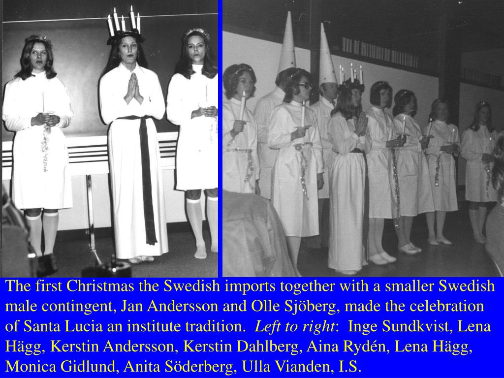 The first Christmas the Swedish imports together with a smaller Swedish male contingent, Jan Andersson and Olle Sjöberg, made the celebration of Santa Lucia an institute tradition.