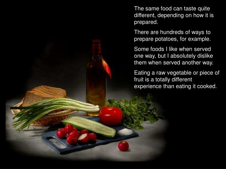 The same food can taste quite different, depending on how it is prepared.