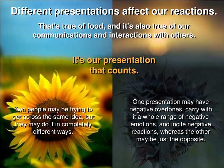 Different presentations affect our reactions.