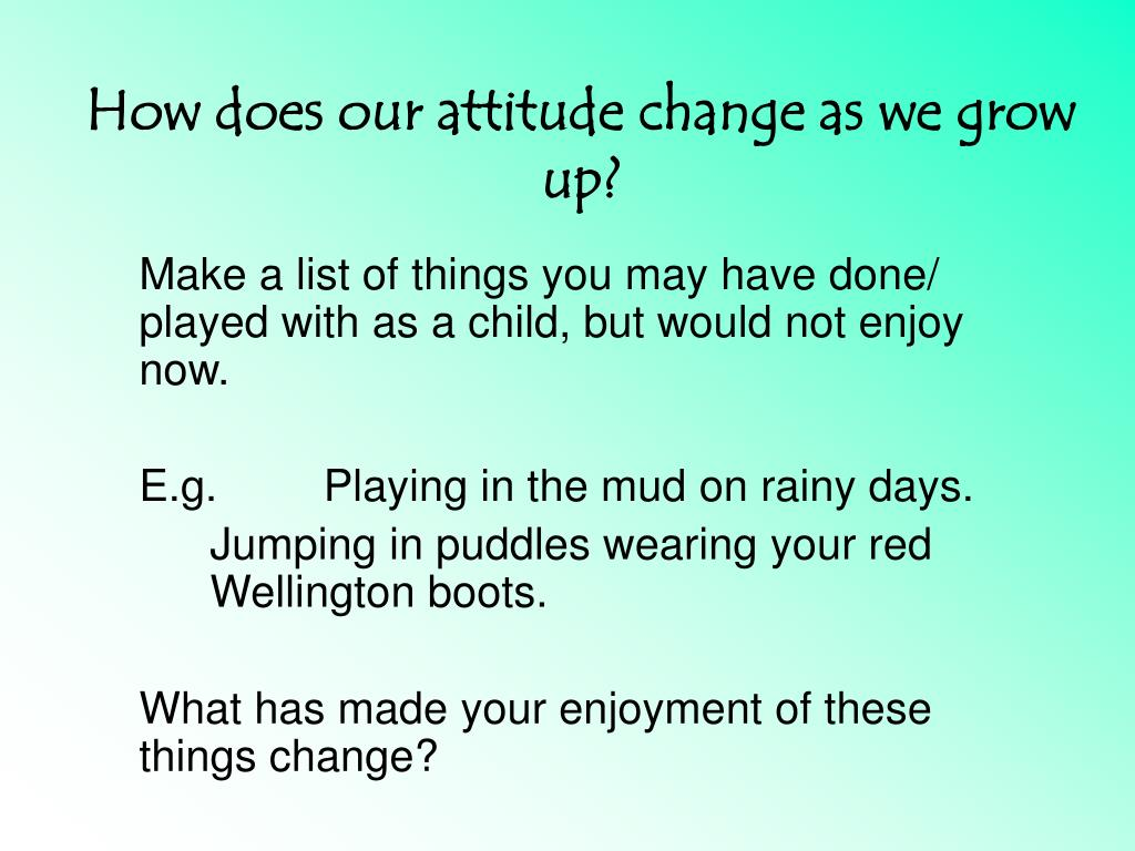 How does our attitude change as we grow up?